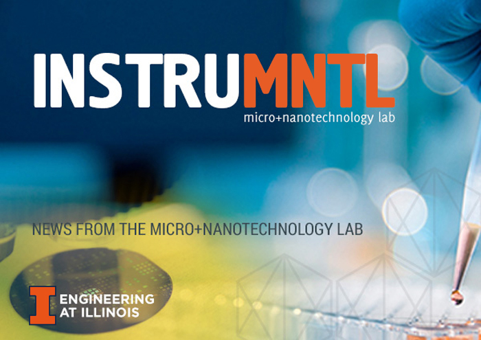 InstruMNTL Newsletter, News from the Micro and Nanotechnology Lab, Engineering at Illinois.